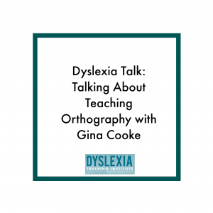 Dyslexia Talk - Teaching Orthography with Gina Cooke