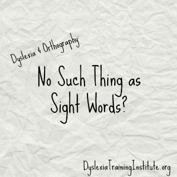 Dyslexia and Orthography - No Such Thing As Sight Words - DyslexiaTrainingInstitute.org