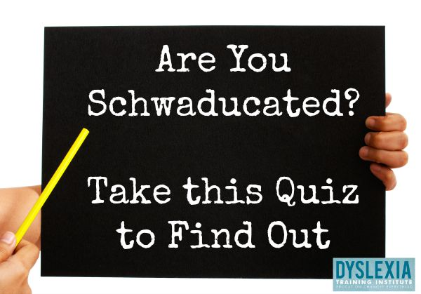 Are you Schwaducated? Take this Quiz to Find Out! - DyslexiaTrainingInstitute.org