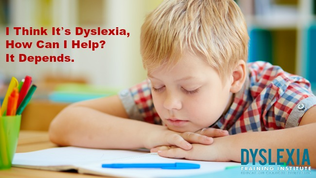 I Think It's Dyslexia, How Can I Help? It Depends.